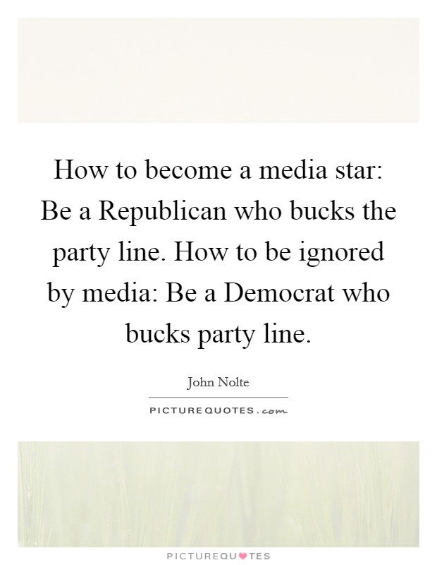 How to become a media star: Be a Republican who bucks the party line. How to be ignored by media: Be a Democrat who bucks party line Picture Quote #1