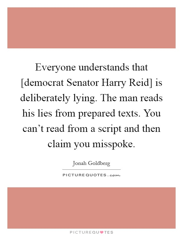 Everyone understands that [democrat Senator Harry Reid] is deliberately lying. The man reads his lies from prepared texts. You can't read from a script and then claim you misspoke Picture Quote #1