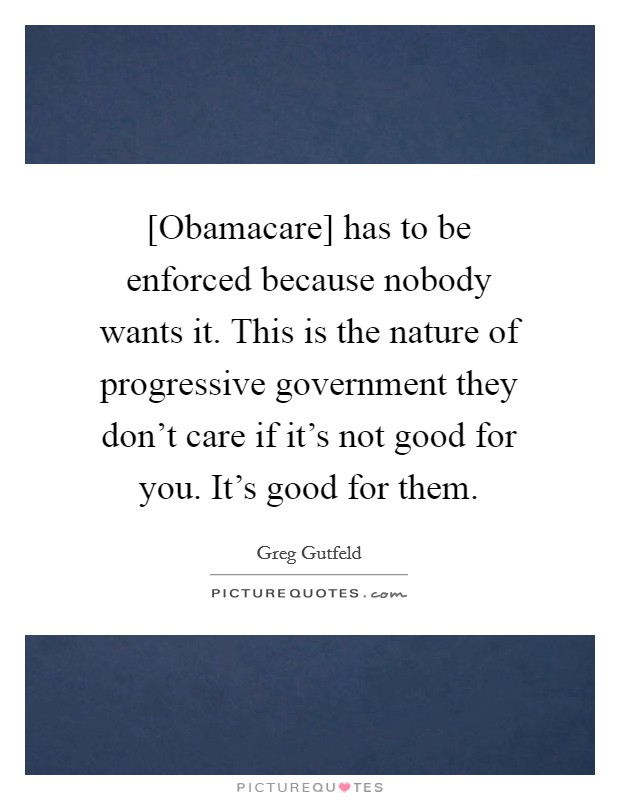 [Obamacare] has to be enforced because nobody wants it. This is the nature of progressive government they don't care if it's not good for you. It's good for them Picture Quote #1