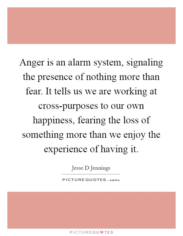 Anger is an alarm system, signaling the presence of nothing more than fear. It tells us we are working at cross-purposes to our own happiness, fearing the loss of something more than we enjoy the experience of having it Picture Quote #1