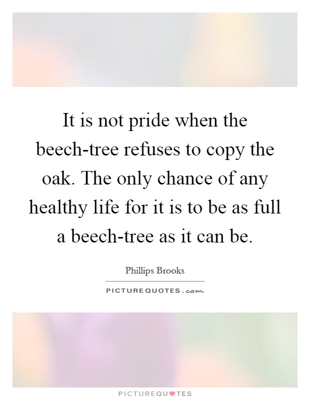 It is not pride when the beech-tree refuses to copy the oak. The only chance of any healthy life for it is to be as full a beech-tree as it can be Picture Quote #1
