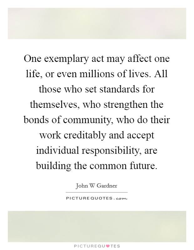 One exemplary act may affect one life, or even millions of lives. All those who set standards for themselves, who strengthen the bonds of community, who do their work creditably and accept individual responsibility, are building the common future Picture Quote #1