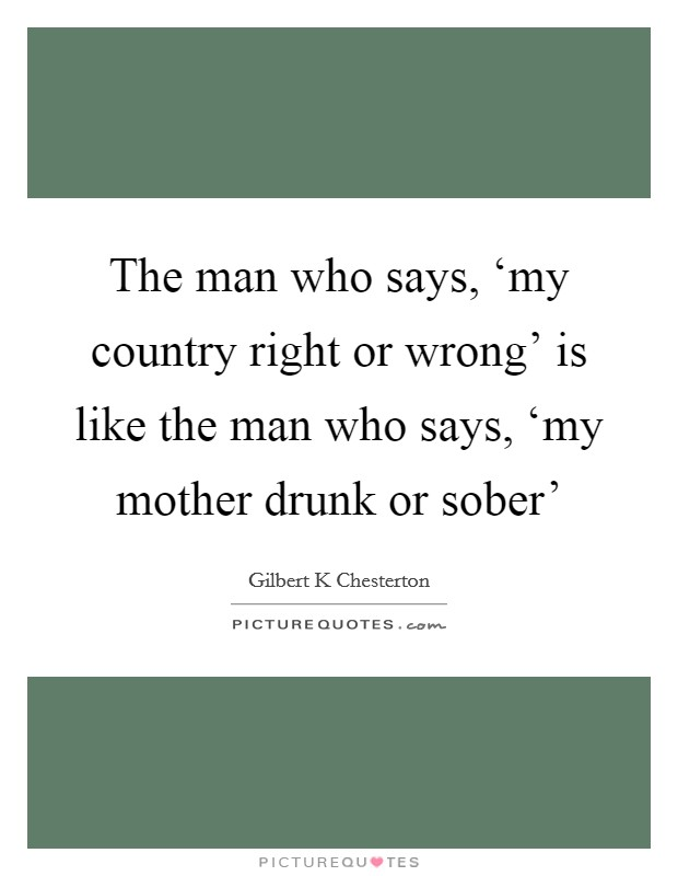 The man who says, 'my country right or wrong' is like the man who says, 'my mother drunk or sober' Picture Quote #1
