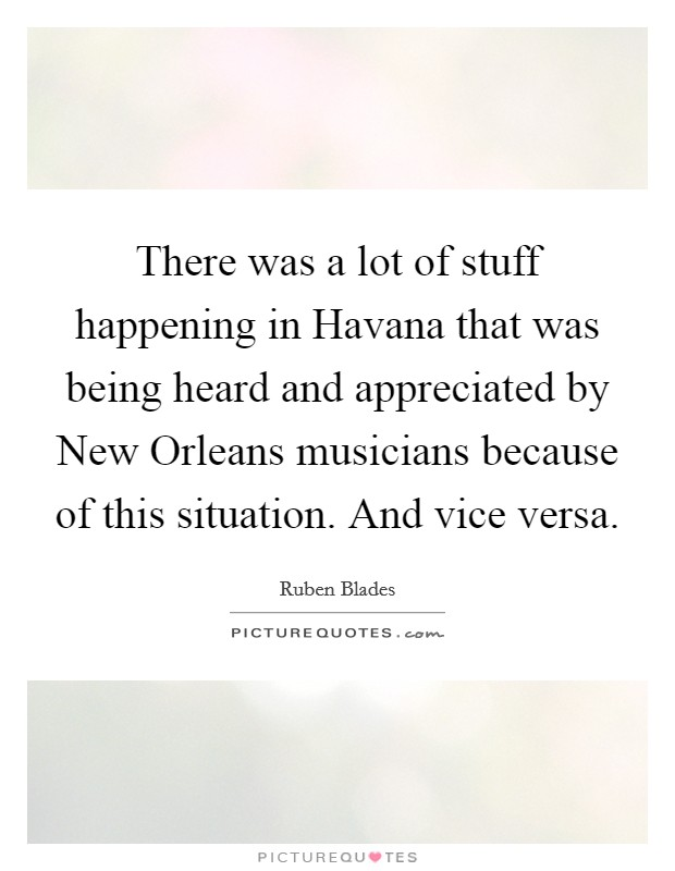 There was a lot of stuff happening in Havana that was being heard and appreciated by New Orleans musicians because of this situation. And vice versa Picture Quote #1