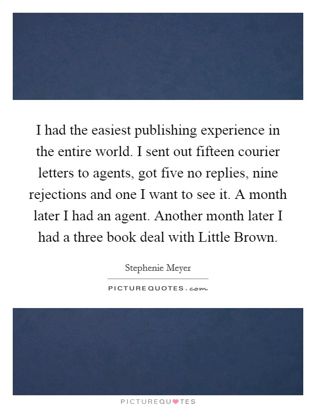 I had the easiest publishing experience in the entire world. I sent out fifteen courier letters to agents, got five no replies, nine rejections and one I want to see it. A month later I had an agent. Another month later I had a three book deal with Little Brown Picture Quote #1