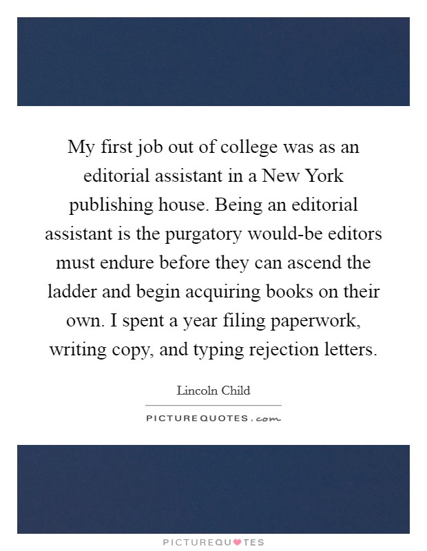 My first job out of college was as an editorial assistant in a New York publishing house. Being an editorial assistant is the purgatory would-be editors must endure before they can ascend the ladder and begin acquiring books on their own. I spent a year filing paperwork, writing copy, and typing rejection letters Picture Quote #1