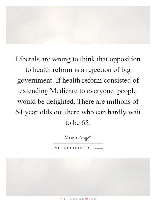 Liberals are wrong to think that opposition to health reform is a rejection of big government. If health reform consisted of extending Medicare to everyone, people would be delighted. There are millions of 64-year-olds out there who can hardly wait to be 65 Picture Quote #1