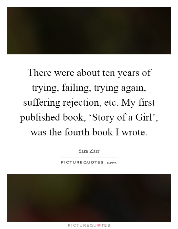 There were about ten years of trying, failing, trying again, suffering rejection, etc. My first published book, 'Story of a Girl', was the fourth book I wrote Picture Quote #1