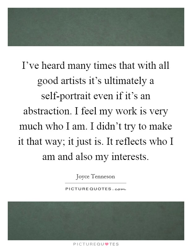 I've heard many times that with all good artists it's ultimately a self-portrait even if it's an abstraction. I feel my work is very much who I am. I didn't try to make it that way; it just is. It reflects who I am and also my interests Picture Quote #1