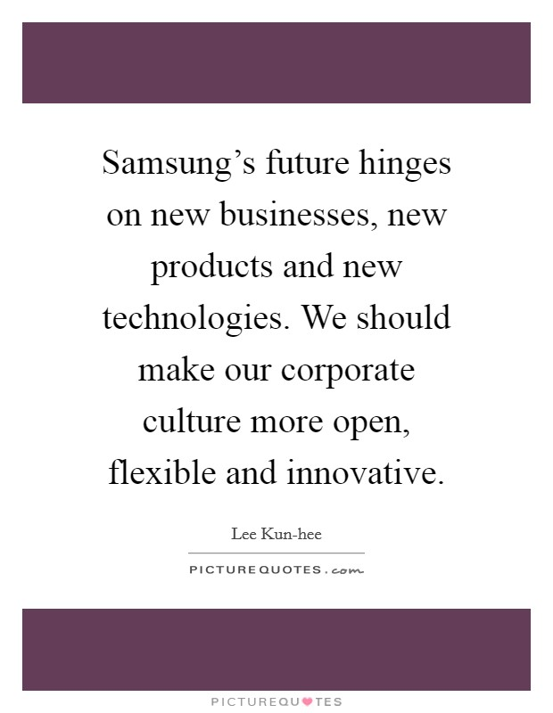 Samsung's future hinges on new businesses, new products and new technologies. We should make our corporate culture more open, flexible and innovative Picture Quote #1