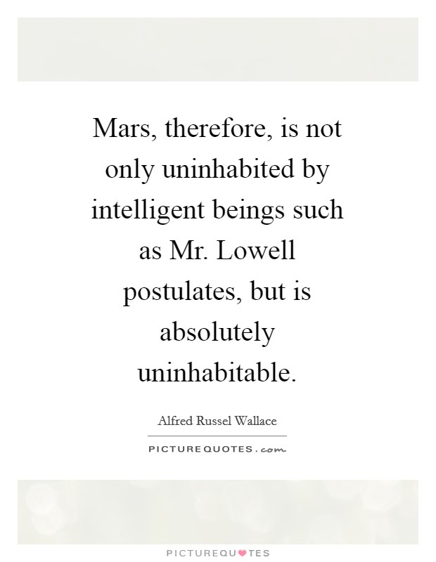Mars, therefore, is not only uninhabited by intelligent beings such as Mr. Lowell postulates, but is absolutely uninhabitable Picture Quote #1