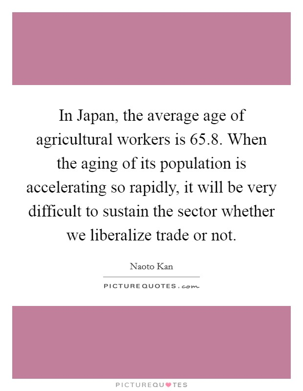 In Japan, the average age of agricultural workers is 65.8. When the aging of its population is accelerating so rapidly, it will be very difficult to sustain the sector whether we liberalize trade or not Picture Quote #1