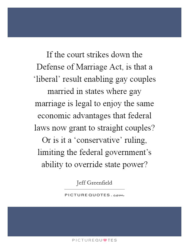 If the court strikes down the Defense of Marriage Act, is that a 'liberal' result enabling gay couples married in states where gay marriage is legal to enjoy the same economic advantages that federal laws now grant to straight couples? Or is it a 'conservative' ruling, limiting the federal government's ability to override state power? Picture Quote #1