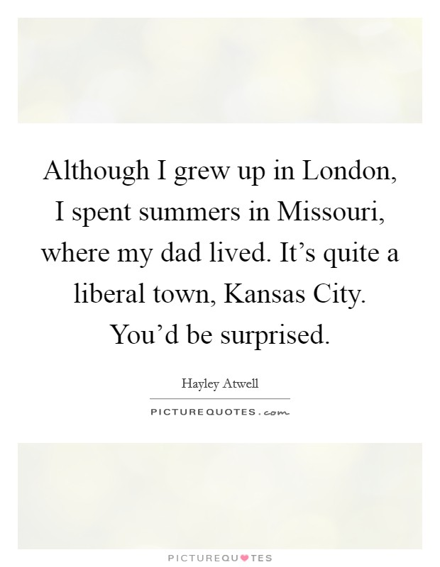 Although I grew up in London, I spent summers in Missouri, where my dad lived. It's quite a liberal town, Kansas City. You'd be surprised Picture Quote #1
