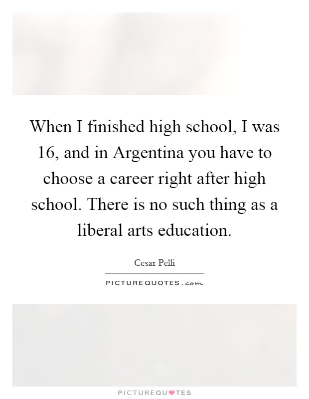 When I finished high school, I was 16, and in Argentina you have to choose a career right after high school. There is no such thing as a liberal arts education Picture Quote #1