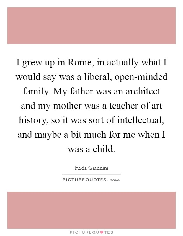 I grew up in Rome, in actually what I would say was a liberal, open-minded family. My father was an architect and my mother was a teacher of art history, so it was sort of intellectual, and maybe a bit much for me when I was a child Picture Quote #1