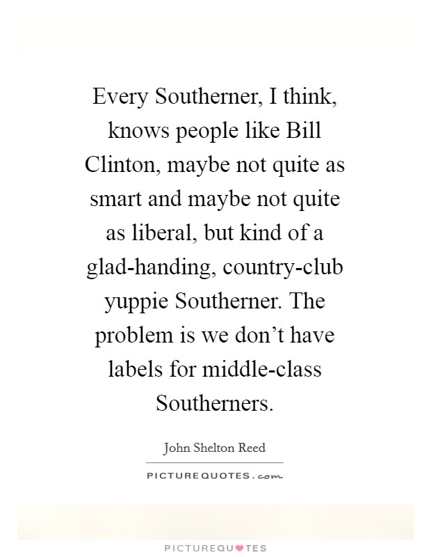 Every Southerner, I think, knows people like Bill Clinton, maybe not quite as smart and maybe not quite as liberal, but kind of a glad-handing, country-club yuppie Southerner. The problem is we don't have labels for middle-class Southerners Picture Quote #1