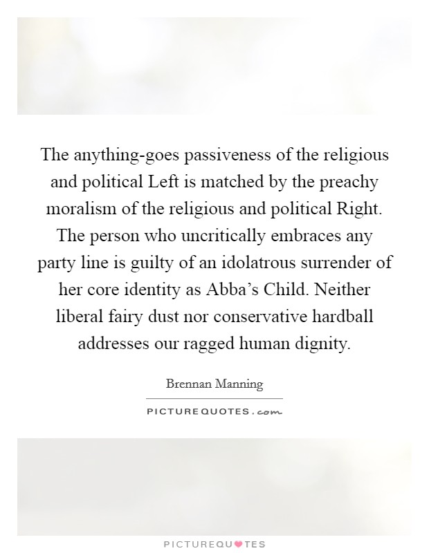 The anything-goes passiveness of the religious and political Left is matched by the preachy moralism of the religious and political Right. The person who uncritically embraces any party line is guilty of an idolatrous surrender of her core identity as Abba's Child. Neither liberal fairy dust nor conservative hardball addresses our ragged human dignity Picture Quote #1