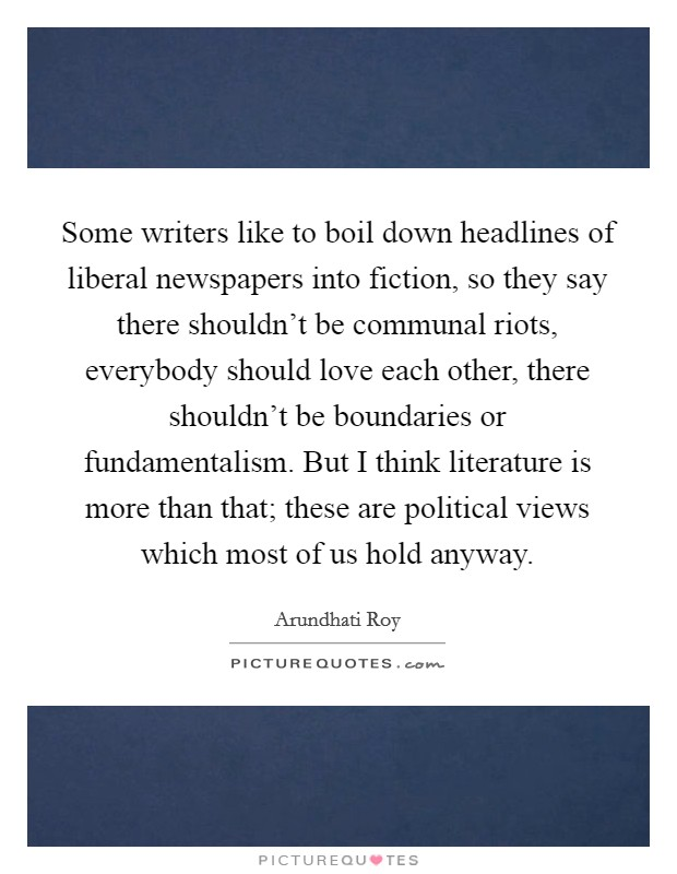 Some writers like to boil down headlines of liberal newspapers into fiction, so they say there shouldn't be communal riots, everybody should love each other, there shouldn't be boundaries or fundamentalism. But I think literature is more than that; these are political views which most of us hold anyway Picture Quote #1