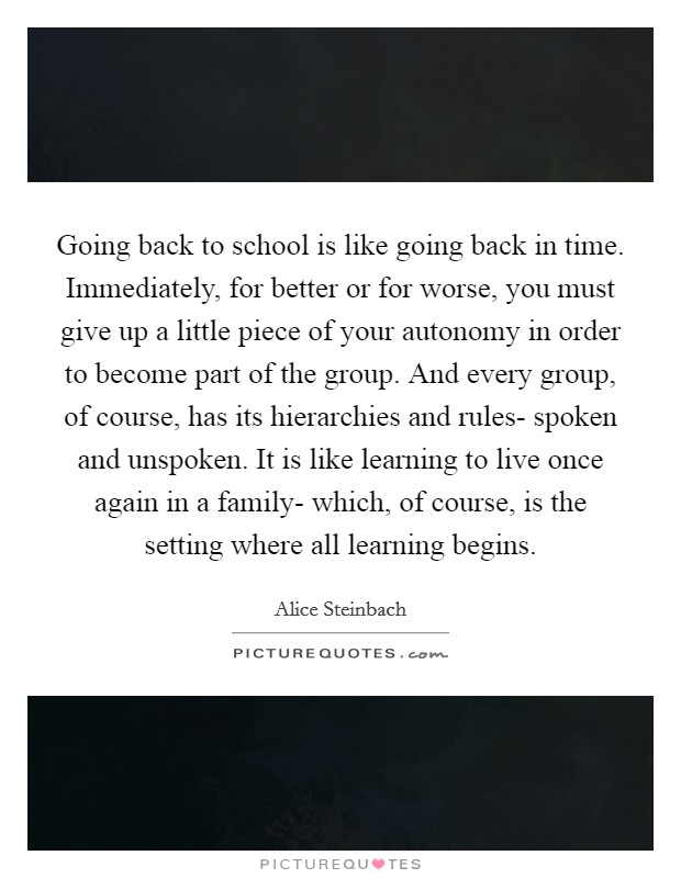 Going back to school is like going back in time. Immediately, for better or for worse, you must give up a little piece of your autonomy in order to become part of the group. And every group, of course, has its hierarchies and rules- spoken and unspoken. It is like learning to live once again in a family- which, of course, is the setting where all learning begins Picture Quote #1