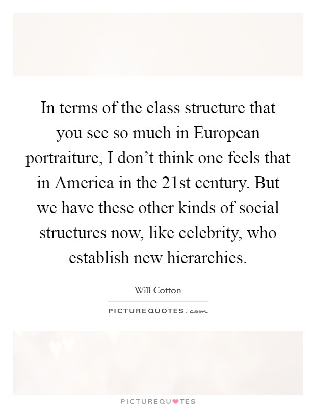 In terms of the class structure that you see so much in European portraiture, I don't think one feels that in America in the 21st century. But we have these other kinds of social structures now, like celebrity, who establish new hierarchies Picture Quote #1