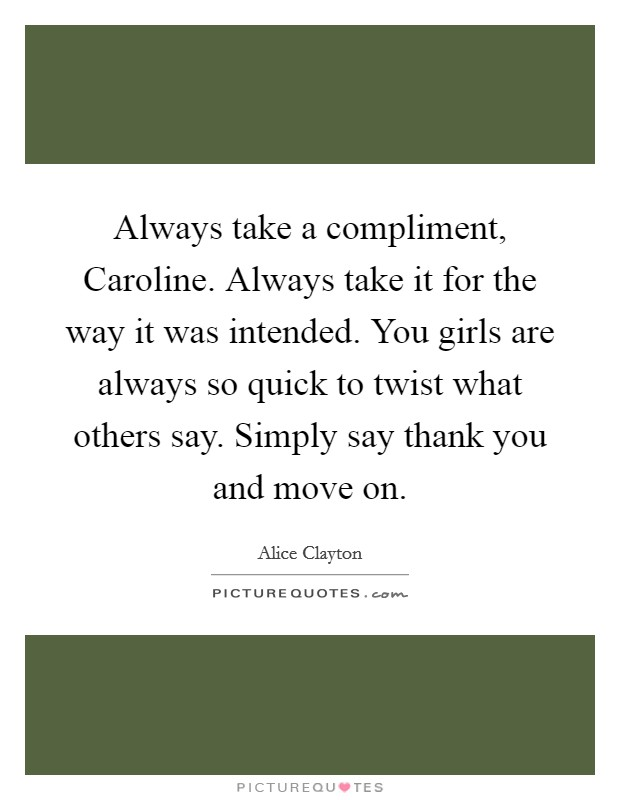 Always take a compliment, Caroline. Always take it for the way it was intended. You girls are always so quick to twist what others say. Simply say thank you and move on Picture Quote #1