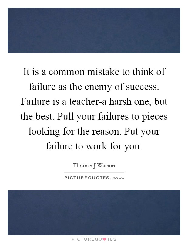It is a common mistake to think of failure as the enemy of success. Failure is a teacher-a harsh one, but the best. Pull your failures to pieces looking for the reason. Put your failure to work for you Picture Quote #1