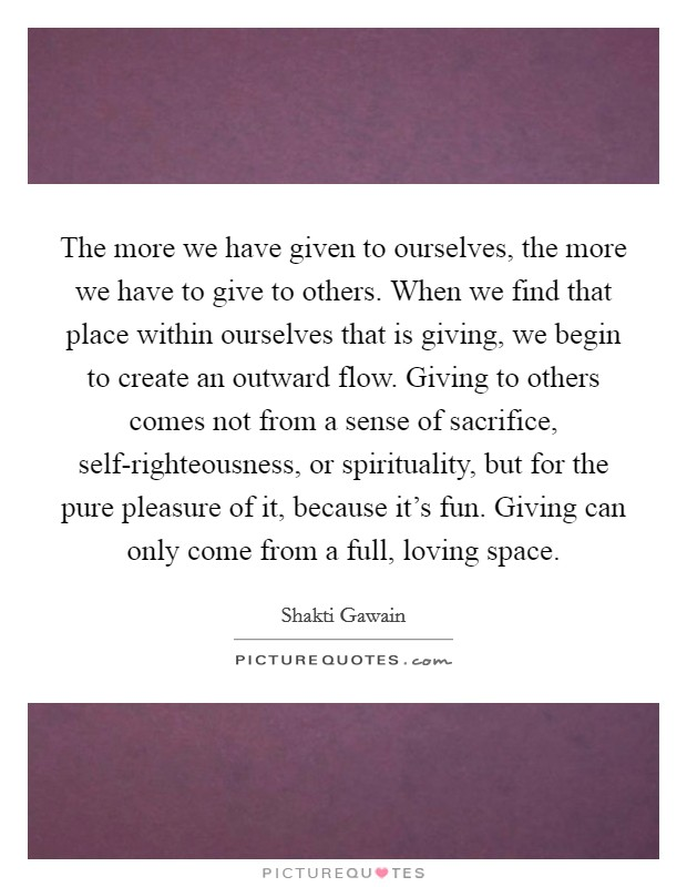 The more we have given to ourselves, the more we have to give to others. When we find that place within ourselves that is giving, we begin to create an outward flow. Giving to others comes not from a sense of sacrifice, self-righteousness, or spirituality, but for the pure pleasure of it, because it's fun. Giving can only come from a full, loving space Picture Quote #1