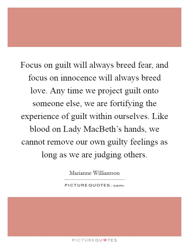 Focus on guilt will always breed fear, and focus on innocence will always breed love. Any time we project guilt onto someone else, we are fortifying the experience of guilt within ourselves. Like blood on Lady MacBeth's hands, we cannot remove our own guilty feelings as long as we are judging others Picture Quote #1