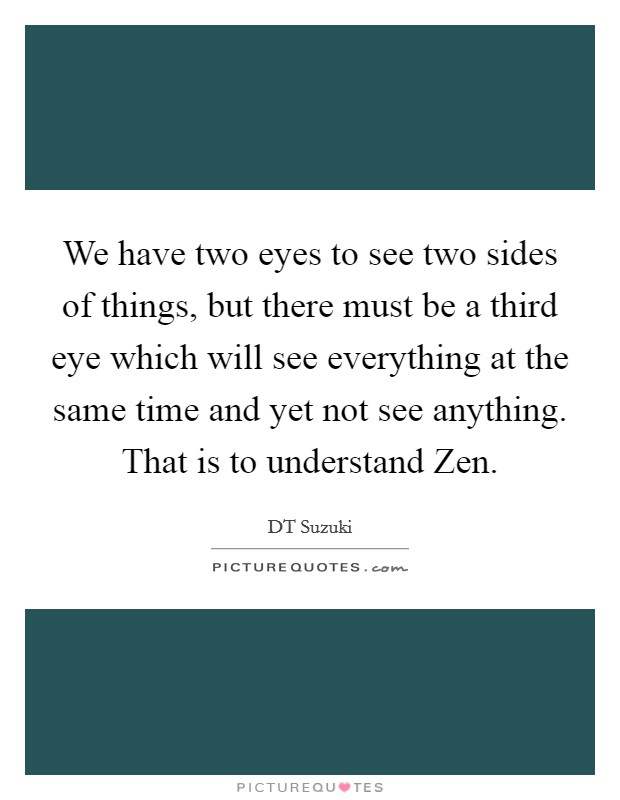 We have two eyes to see two sides of things, but there must be a third eye which will see everything at the same time and yet not see anything. That is to understand Zen Picture Quote #1