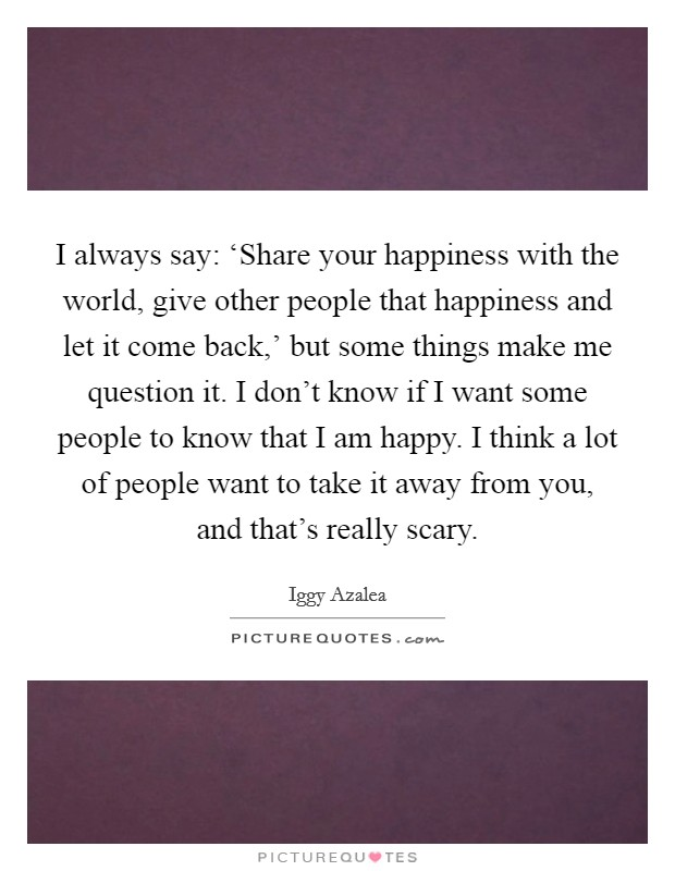 I always say: 'Share your happiness with the world, give other people that happiness and let it come back,' but some things make me question it. I don't know if I want some people to know that I am happy. I think a lot of people want to take it away from you, and that's really scary Picture Quote #1