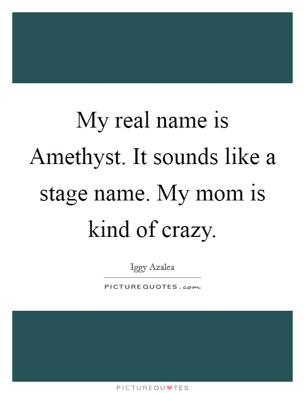 My real name is Amethyst. It sounds like a stage name. My mom is kind of crazy Picture Quote #1