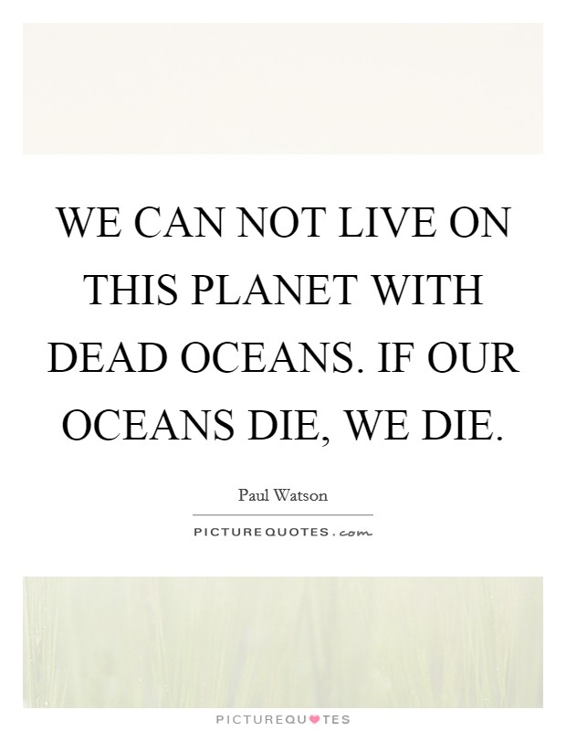 WE CAN NOT LIVE ON THIS PLANET WITH DEAD OCEANS  IF OUR OCEANS