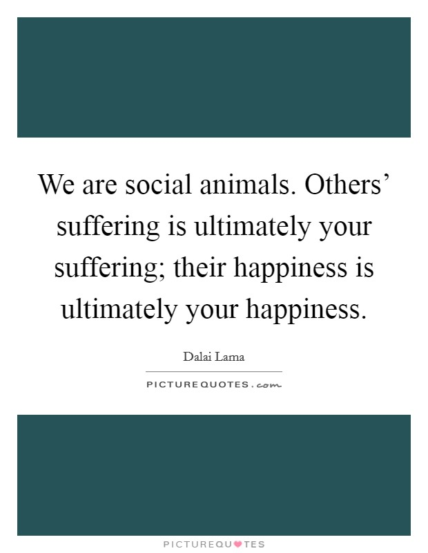 We are social animals. Others' suffering is ultimately your suffering; their happiness is ultimately your happiness Picture Quote #1