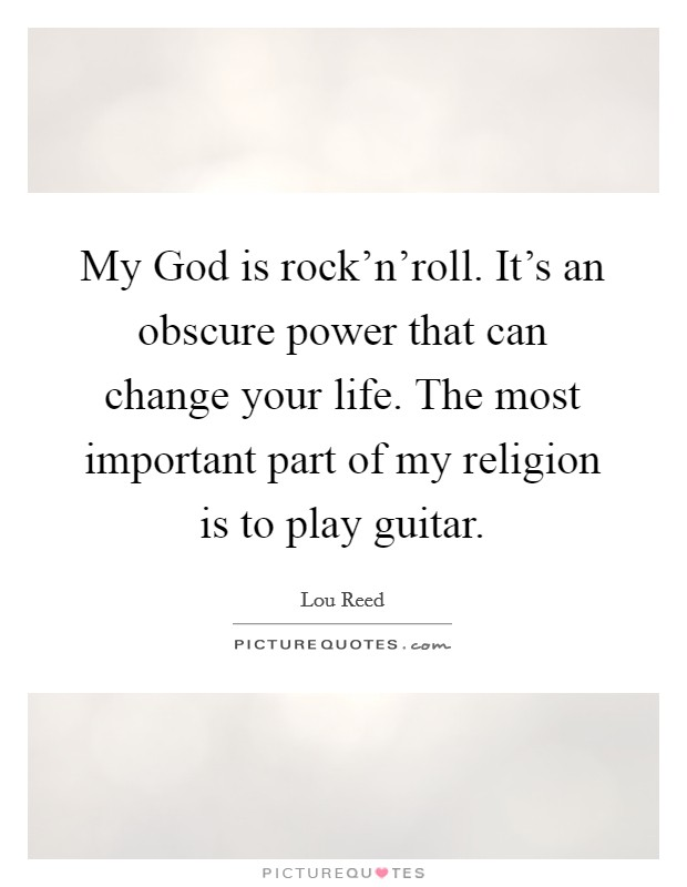 My God is rock'n'roll. It's an obscure power that can change your life. The most important part of my religion is to play guitar Picture Quote #1