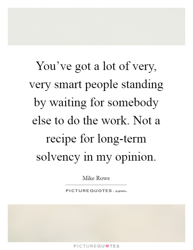 You've got a lot of very, very smart people standing by waiting for somebody else to do the work. Not a recipe for long-term solvency in my opinion Picture Quote #1