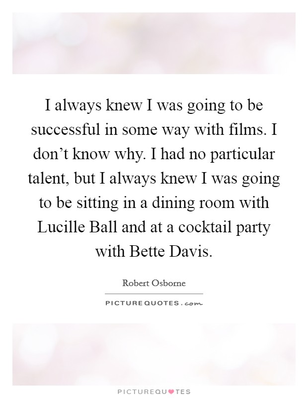 I always knew I was going to be successful in some way with films. I don't know why. I had no particular talent, but I always knew I was going to be sitting in a dining room with Lucille Ball and at a cocktail party with Bette Davis Picture Quote #1