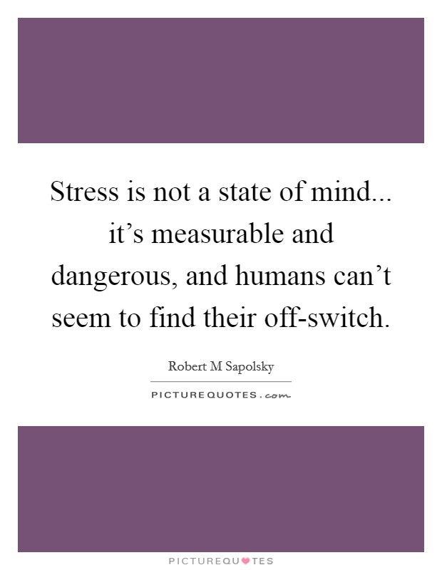 Stress is not a state of mind... it's measurable and dangerous, and humans can't seem to find their off-switch Picture Quote #1