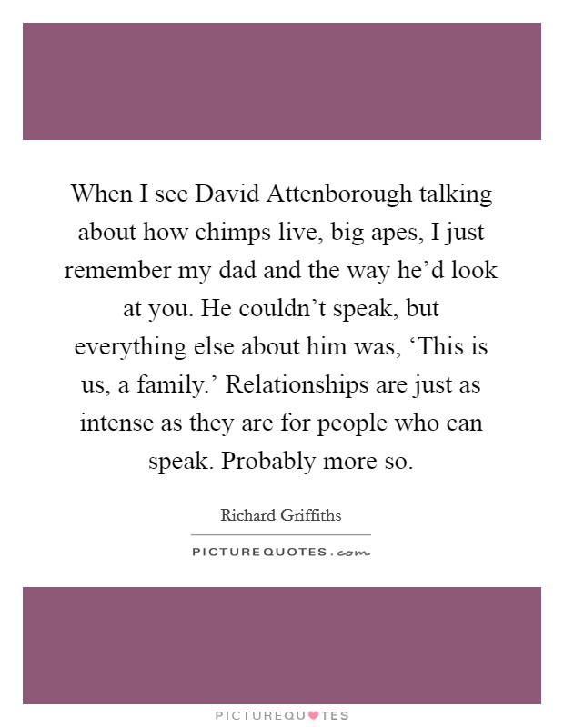 When I see David Attenborough talking about how chimps live, big apes, I just remember my dad and the way he'd look at you. He couldn't speak, but everything else about him was, 'This is us, a family.' Relationships are just as intense as they are for people who can speak. Probably more so Picture Quote #1