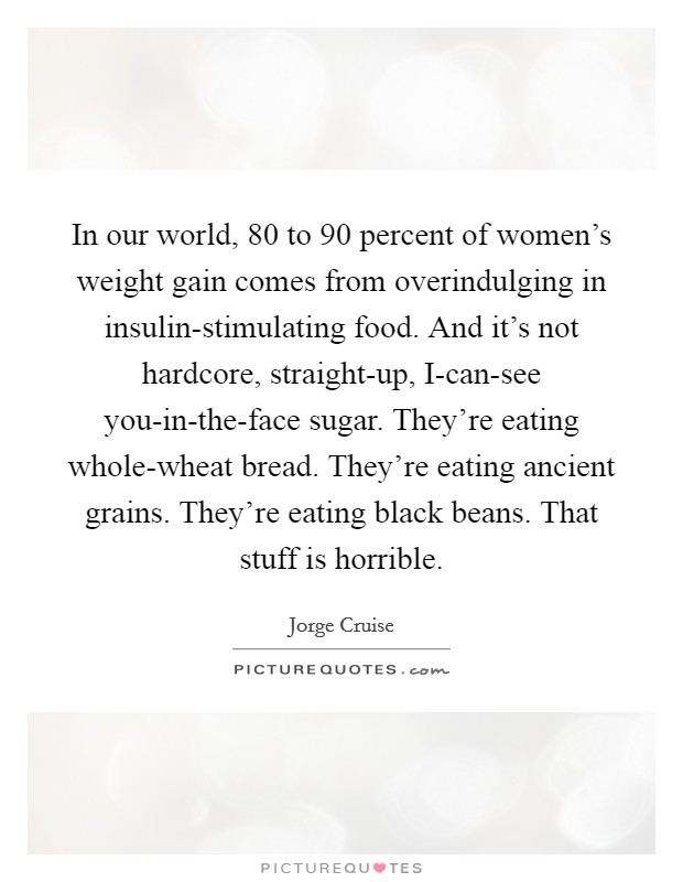 In our world, 80 to 90 percent of women's weight gain comes from overindulging in insulin-stimulating food. And it's not hardcore, straight-up, I-can-see you-in-the-face sugar. They're eating whole-wheat bread. They're eating ancient grains. They're eating black beans. That stuff is horrible Picture Quote #1
