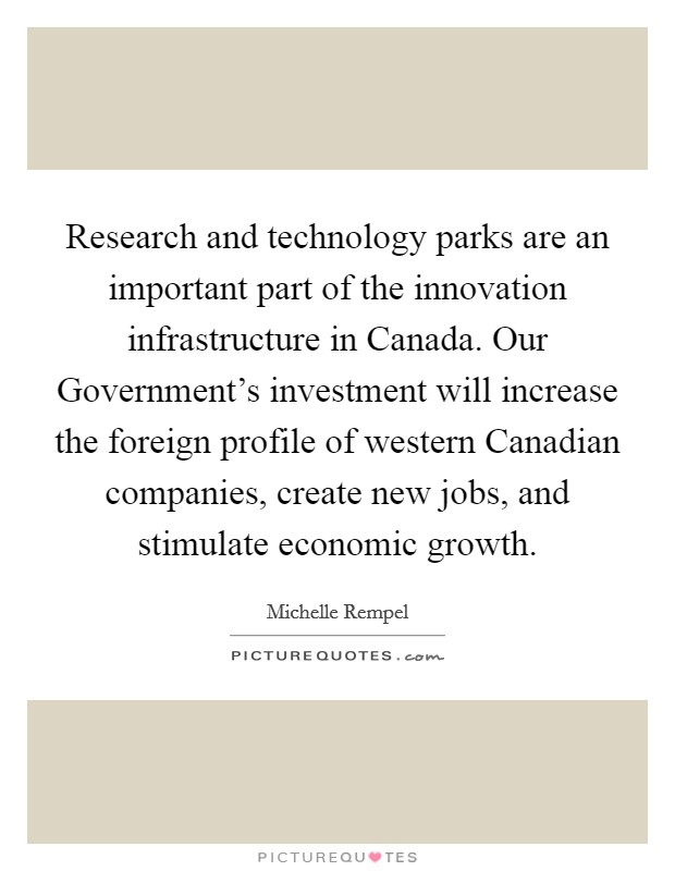 Research and technology parks are an important part of the innovation infrastructure in Canada. Our Government's investment will increase the foreign profile of western Canadian companies, create new jobs, and stimulate economic growth Picture Quote #1