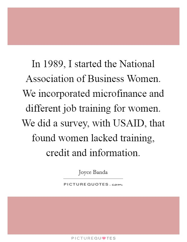 In 1989, I started the National Association of Business Women. We incorporated microfinance and different job training for women. We did a survey, with USAID, that found women lacked training, credit and information Picture Quote #1