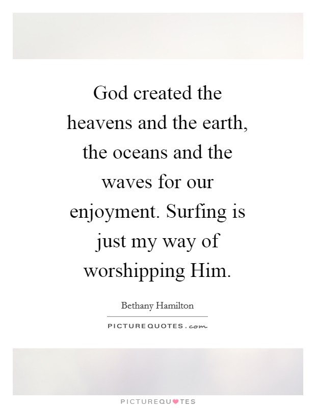 God created the heavens and the earth, the oceans and the waves for our enjoyment. Surfing is just my way of worshipping Him Picture Quote #1