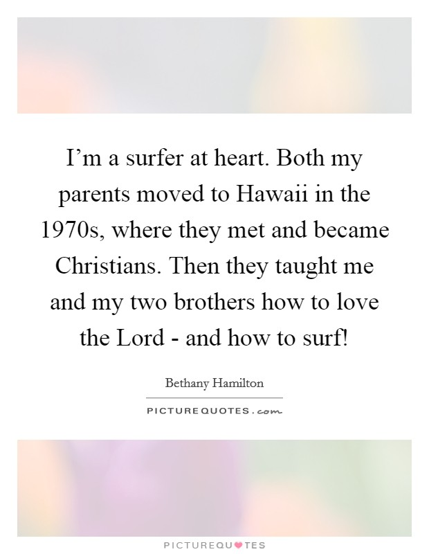 I'm a surfer at heart. Both my parents moved to Hawaii in the 1970s, where they met and became Christians. Then they taught me and my two brothers how to love the Lord - and how to surf! Picture Quote #1