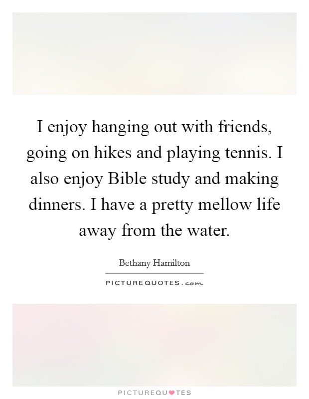 I enjoy hanging out with friends, going on hikes and playing tennis. I also enjoy Bible study and making dinners. I have a pretty mellow life away from the water Picture Quote #1