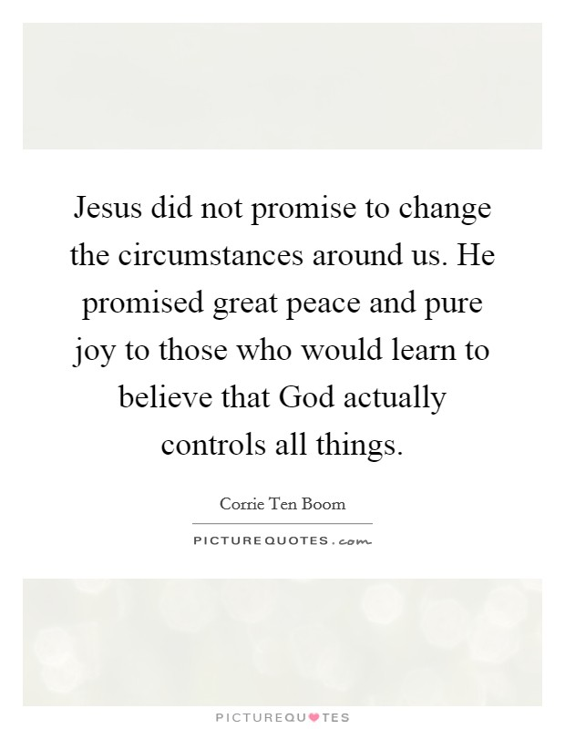 Jesus did not promise to change the circumstances around us. He promised great peace and pure joy to those who would learn to believe that God actually controls all things Picture Quote #1