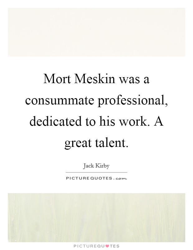 Mort Meskin was a consummate professional, dedicated to his work. A great talent Picture Quote #1