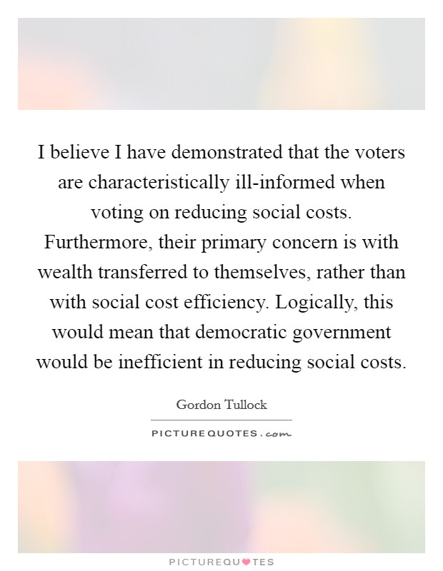 I believe I have demonstrated that the voters are characteristically ill-informed when voting on reducing social costs. Furthermore, their primary concern is with wealth transferred to themselves, rather than with social cost efficiency. Logically, this would mean that democratic government would be inefficient in reducing social costs Picture Quote #1