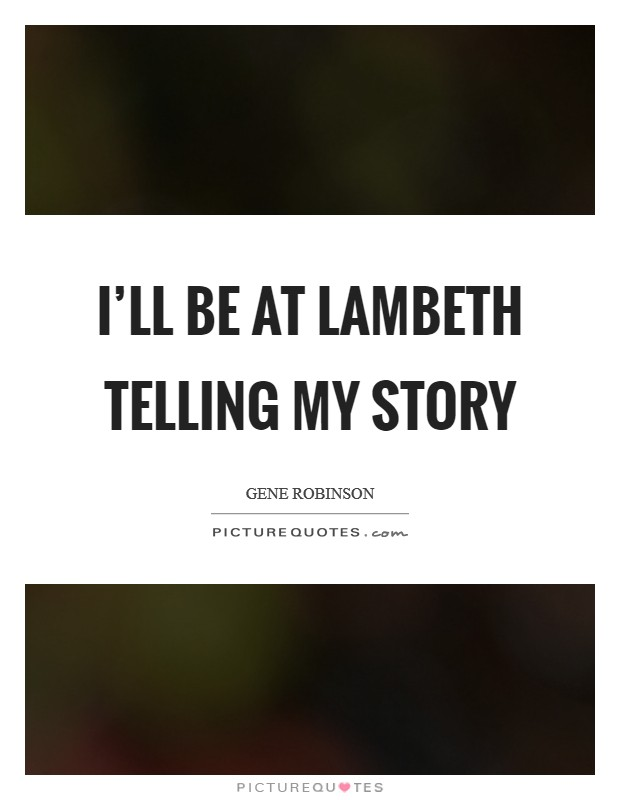 I'll be at Lambeth telling my story Picture Quote #1
