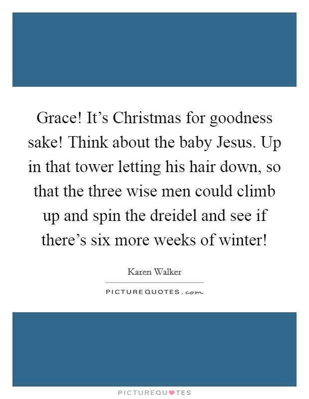 Grace! It's Christmas for goodness sake! Think about the baby Jesus. Up in that tower letting his hair down, so that the three wise men could climb up and spin the dreidel and see if there's six more weeks of winter! Picture Quote #1